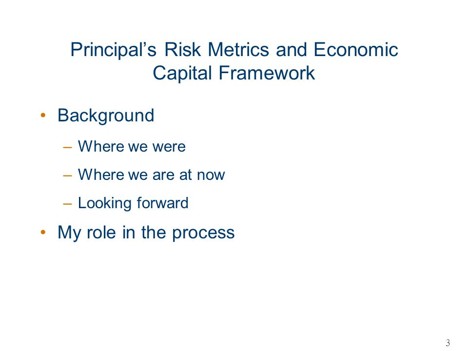Principals Risk Metrics and Economic Capital Framework Background –Where we were –Where we are at now –Looking forward My role in the process 3