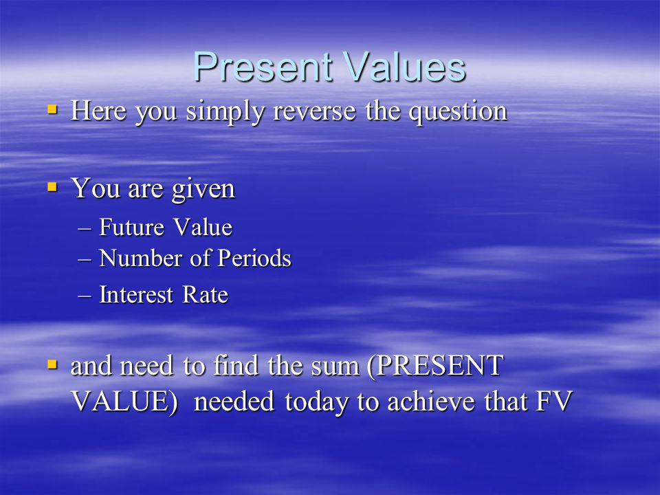 Present Values Here you simply reverse the question Here you simply reverse the question You are given You are given –Future Value –Number of Periods