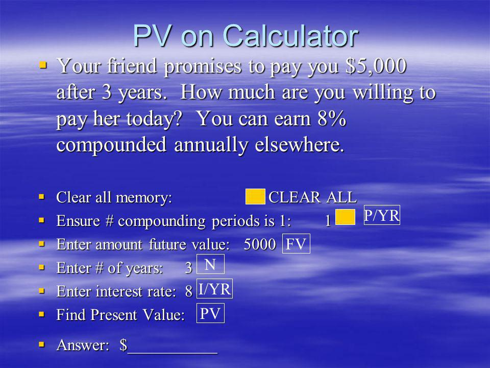 PV on Calculator Your friend promises to pay you $5,000 after 3 years. How much are you willing to pay her today? You can earn 8% compounded annually