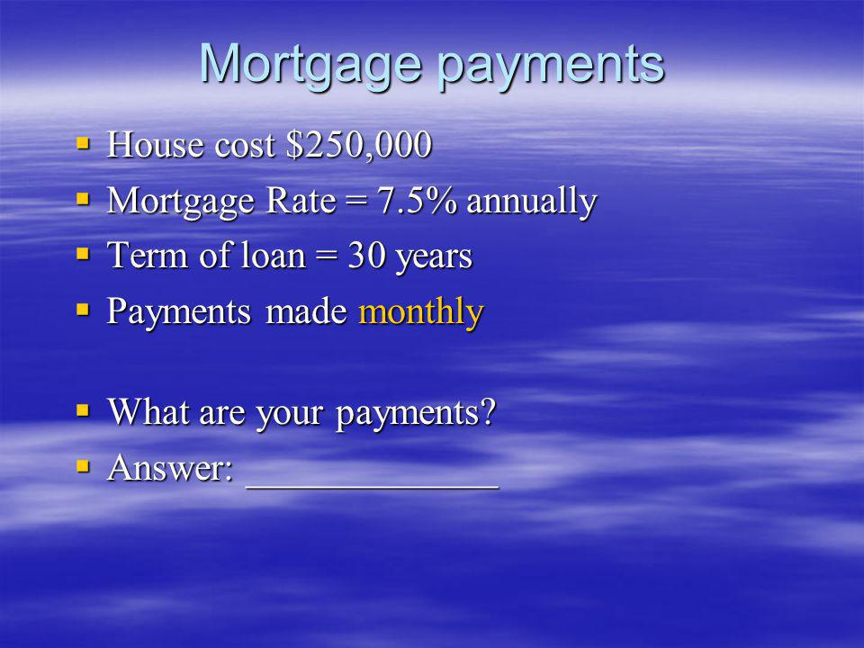 Mortgage payments House cost $250,000 House cost $250,000 Mortgage Rate = 7.5% annually Mortgage Rate = 7.5% annually Term of loan = 30 years Term of