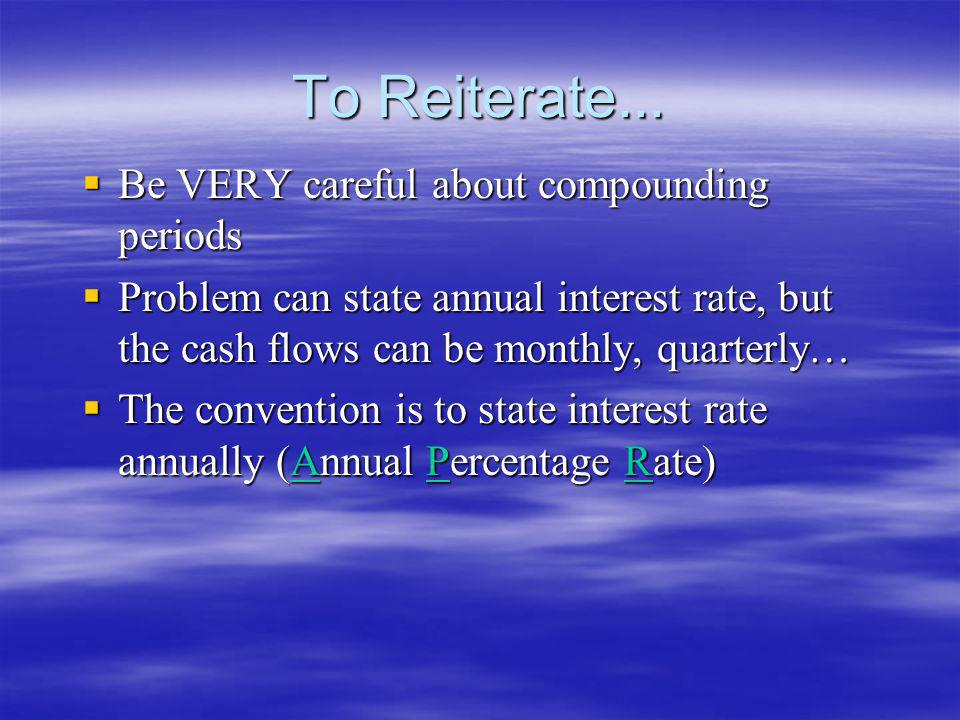 To Reiterate... Be VERY careful about compounding periods Be VERY careful about compounding periods Problem can state annual interest rate, but the ca