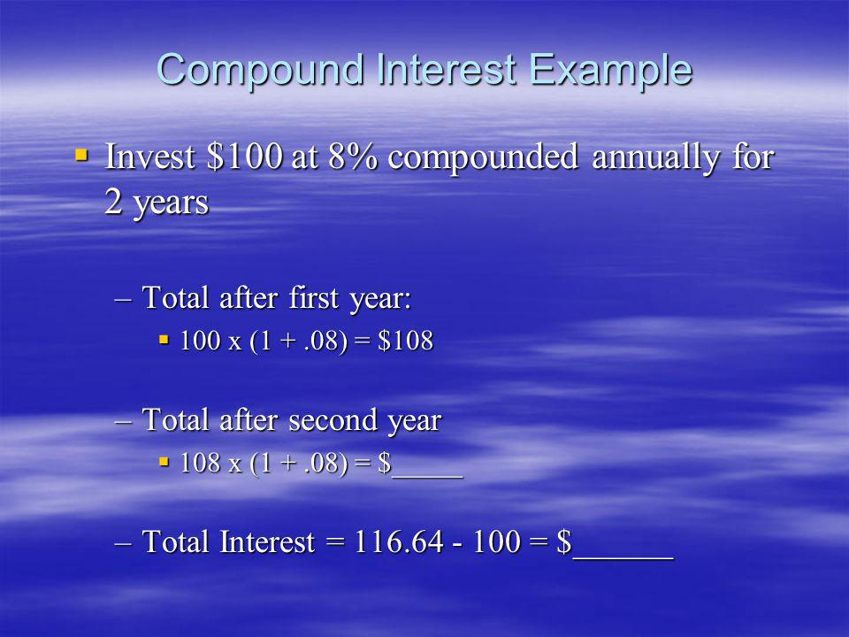 Compound Interest Example Invest $100 at 8% compounded annually for 2 years Invest $100 at 8% compounded annually for 2 years –Total after first year: