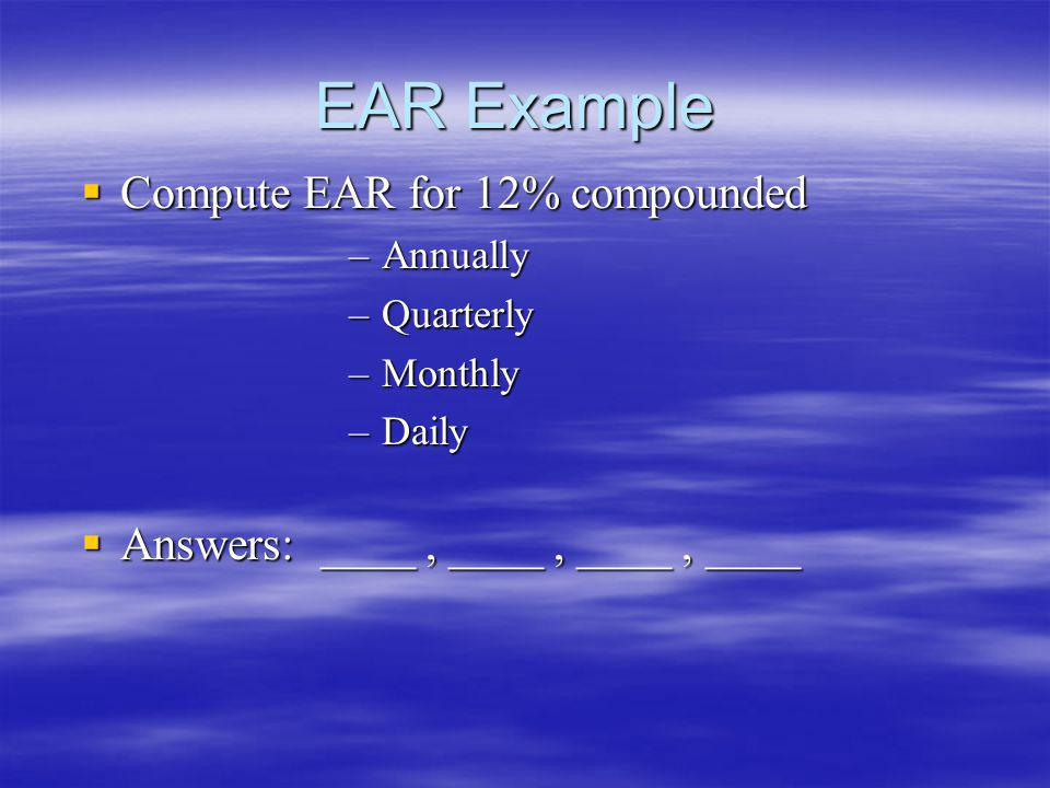 EAR Example Compute EAR for 12% compounded Compute EAR for 12% compounded –Annually –Quarterly –Monthly –Daily Answers: ____, ____, ____, ____ Answers