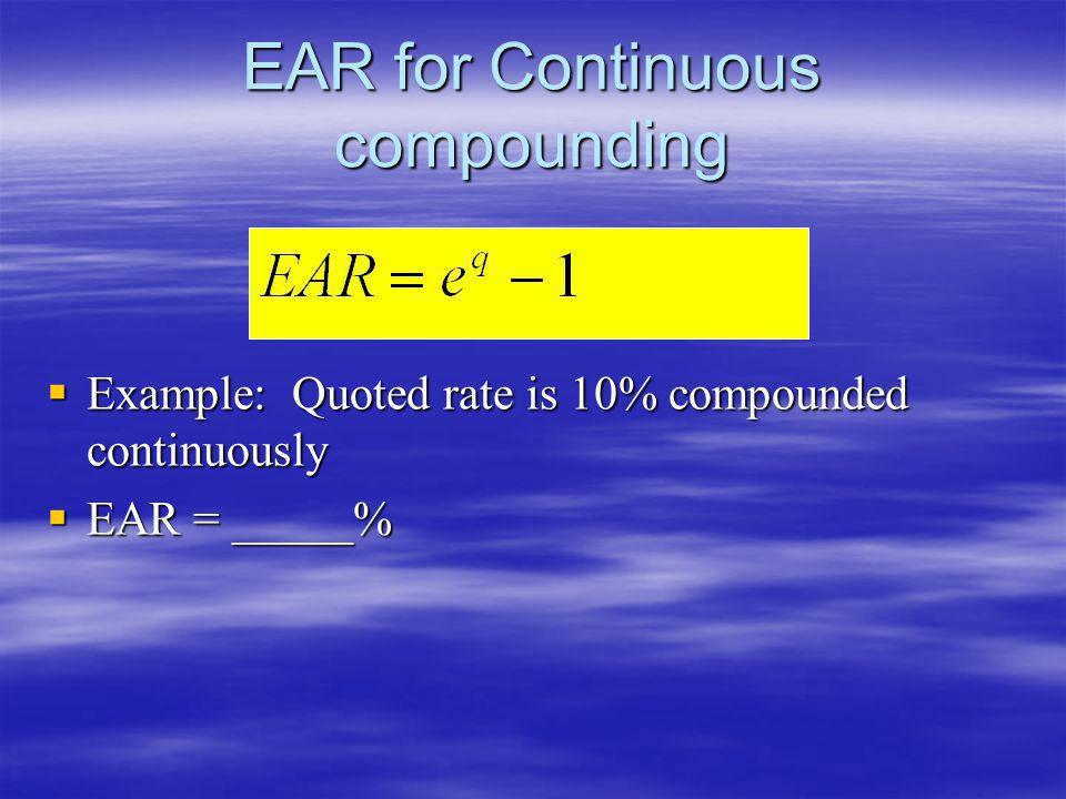 EAR for Continuous compounding Example: Quoted rate is 10% compounded continuously Example: Quoted rate is 10% compounded continuously EAR = _____% EA