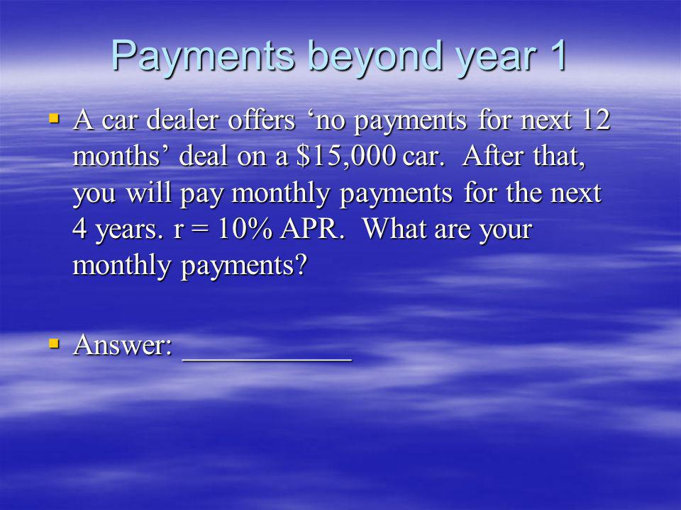 Payments beyond year 1 A car dealer offers no payments for next 12 months deal on a $15,000 car. After that, you will pay monthly payments for the nex