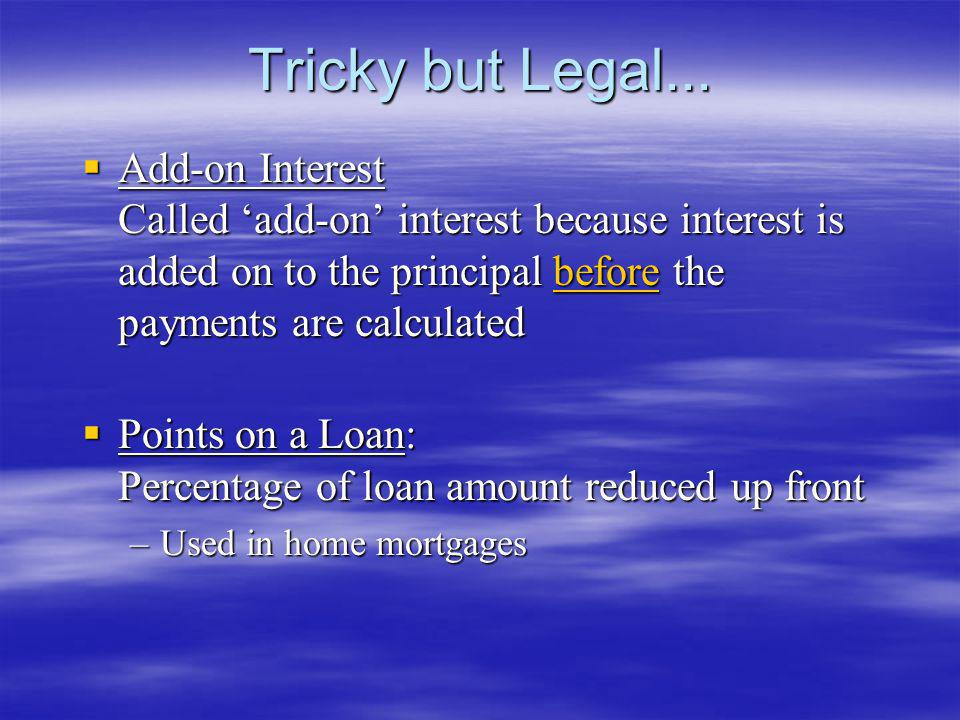Tricky but Legal... Add-on Interest Called add-on interest because interest is added on to the principal before the payments are calculated Add-on Int