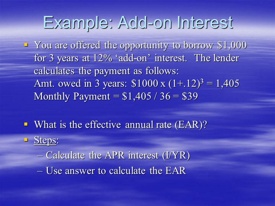 Example: Add-on Interest You are offered the opportunity to borrow $1,000 for 3 years at 12% add-on interest. The lender calculates the payment as fol