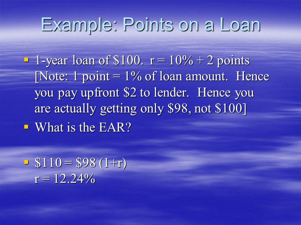 Example: Points on a Loan 1-year loan of $100. r = 10% + 2 points [Note: 1 point = 1% of loan amount. Hence you pay upfront $2 to lender. Hence you ar