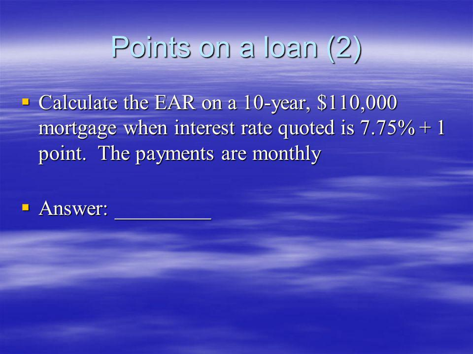 Points on a loan (2) Calculate the EAR on a 10-year, $110,000 mortgage when interest rate quoted is 7.75% + 1 point. The payments are monthly Calculat