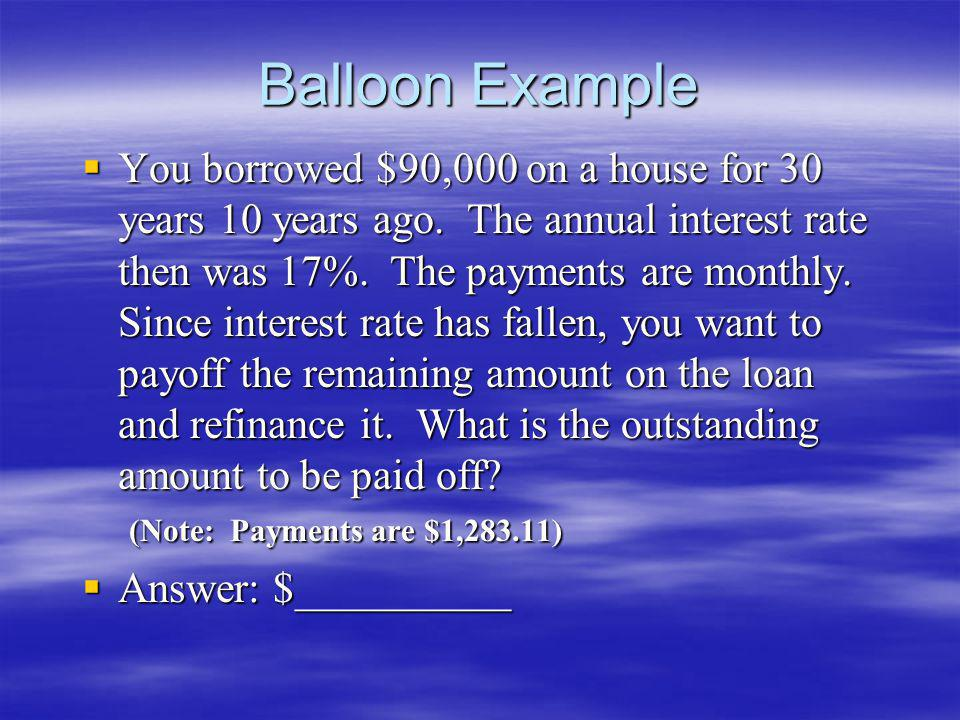 Balloon Example You borrowed $90,000 on a house for 30 years 10 years ago. The annual interest rate then was 17%. The payments are monthly. Since inte