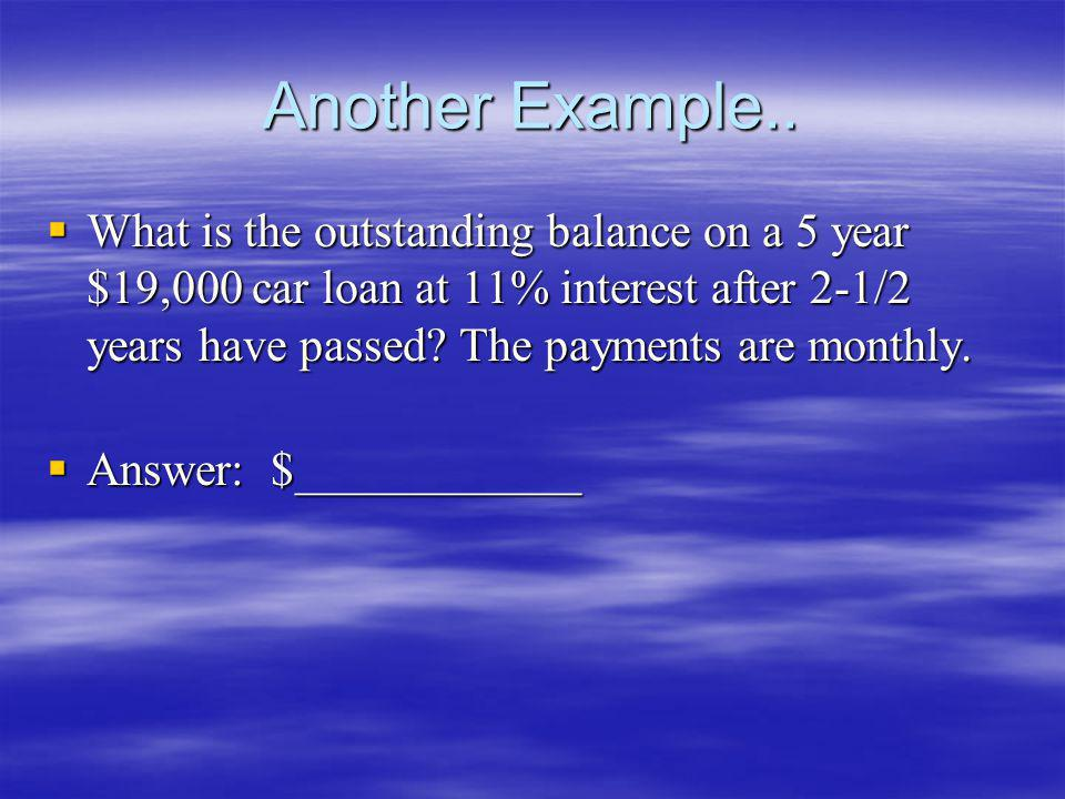 Another Example.. What is the outstanding balance on a 5 year $19,000 car loan at 11% interest after 2-1/2 years have passed? The payments are monthly