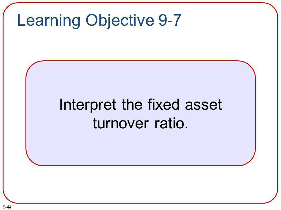 9-45 This ratio measures the sales dollars generated by each dollar invested in fixed assets.
