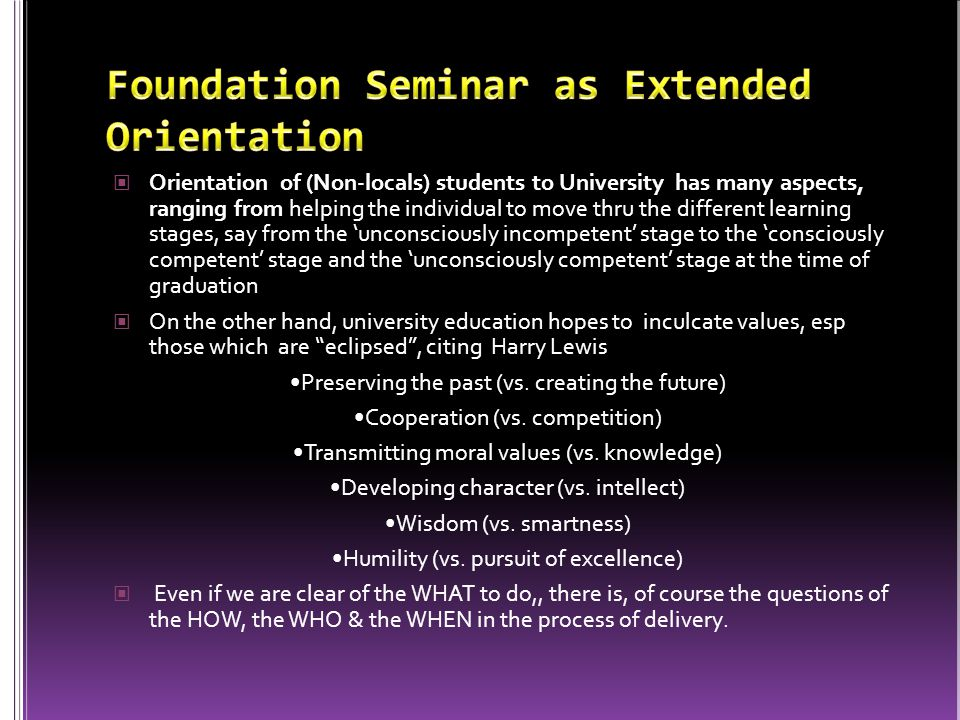 Orientation of (Non-locals) students to University has many aspects, ranging from helping the individual to move thru the different learning stages, say from the unconsciously incompetent stage to the consciously competent stage and the unconsciously competent stage at the time of graduation On the other hand, university education hopes to inculcate values, esp those which are eclipsed, citing Harry Lewis Preserving the past (vs.