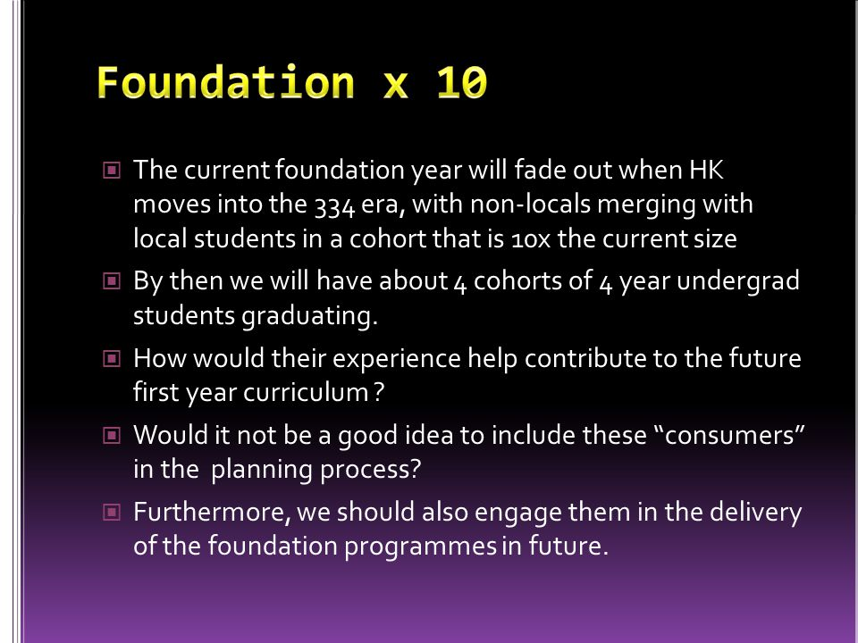 The current foundation year will fade out when HK moves into the 334 era, with non-locals merging with local students in a cohort that is 10x the current size By then we will have about 4 cohorts of 4 year undergrad students graduating.