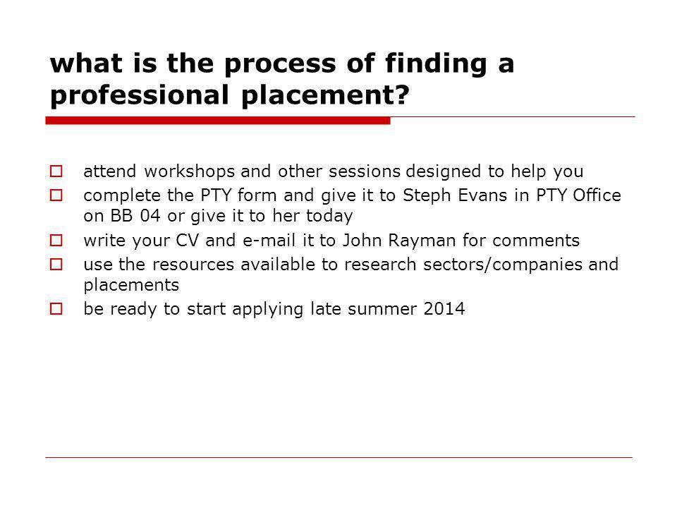 what is the process of finding a professional placement? attend workshops and other sessions designed to help you complete the PTY form and give it to