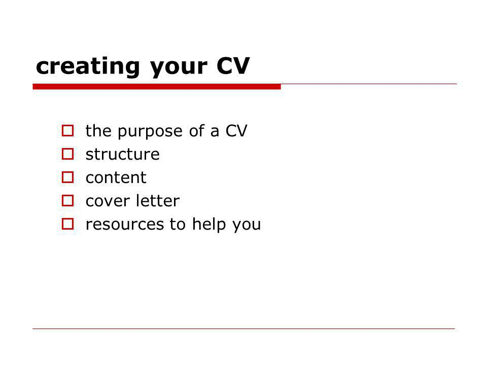 creating your CV the purpose of a CV structure content cover letter resources to help you