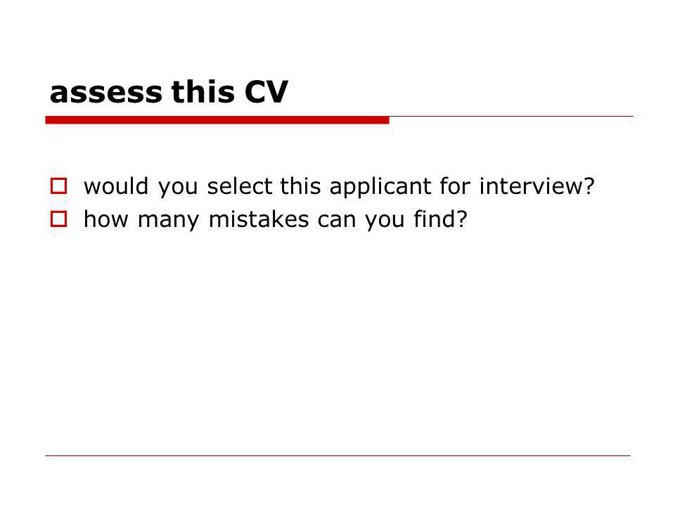 assess this CV would you select this applicant for interview? how many mistakes can you find?