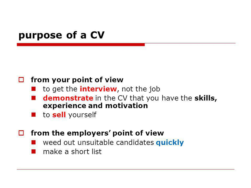 purpose of a CV from your point of view to get the interview, not the job demonstrate in the CV that you have the skills, experience and motivation to sell yourself from the employers point of view weed out unsuitable candidates quickly make a short list