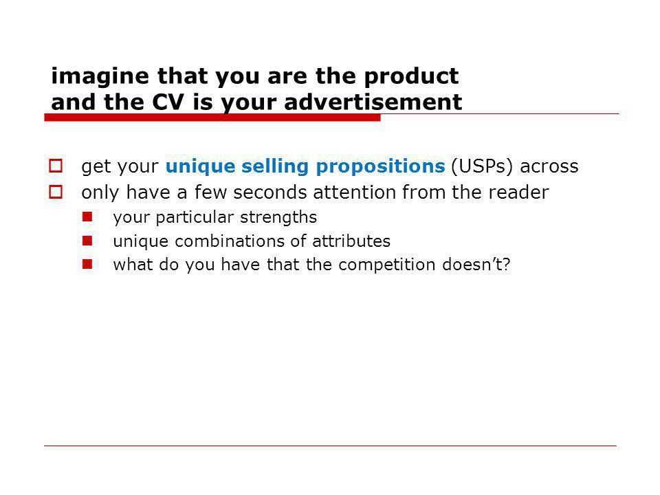imagine that you are the product and the CV is your advertisement get your unique selling propositions (USPs) across only have a few seconds attention from the reader your particular strengths unique combinations of attributes what do you have that the competition doesnt
