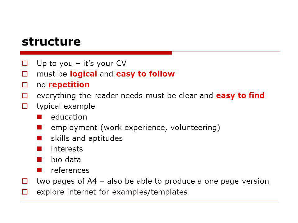 structure Up to you – its your CV must be logical and easy to follow no repetition everything the reader needs must be clear and easy to find typical example education employment (work experience, volunteering) skills and aptitudes interests bio data references two pages of A4 – also be able to produce a one page version explore internet for examples/templates