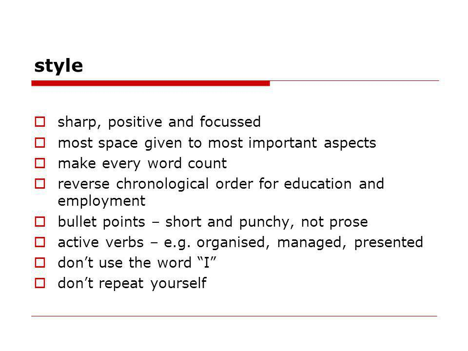 style sharp, positive and focussed most space given to most important aspects make every word count reverse chronological order for education and employment bullet points – short and punchy, not prose active verbs – e.g.