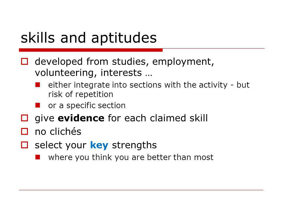 skills and aptitudes developed from studies, employment, volunteering, interests … either integrate into sections with the activity - but risk of repetition or a specific section give evidence for each claimed skill no clichés select your key strengths where you think you are better than most