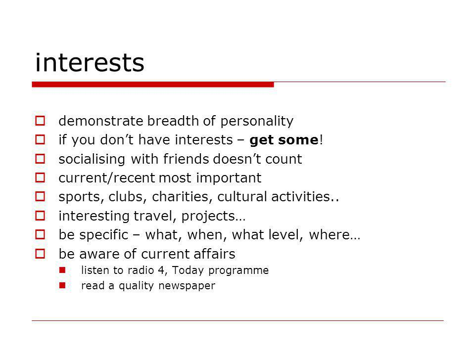 interests demonstrate breadth of personality if you dont have interests – get some! socialising with friends doesnt count current/recent most importan