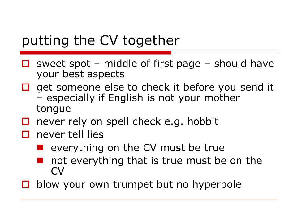 putting the CV together sweet spot – middle of first page – should have your best aspects get someone else to check it before you send it – especially