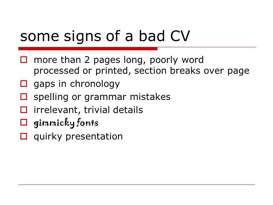 some signs of a bad CV more than 2 pages long, poorly word processed or printed, section breaks over page gaps in chronology spelling or grammar mista