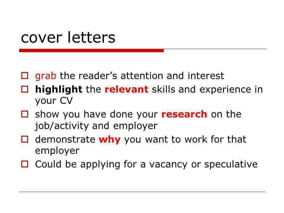 cover letters grab the readers attention and interest highlight the relevant skills and experience in your CV show you have done your research on the job/activity and employer demonstrate why you want to work for that employer Could be applying for a vacancy or speculative