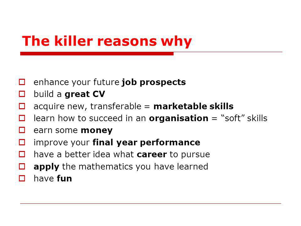 The killer reasons why enhance your future job prospects build a great CV acquire new, transferable = marketable skills learn how to succeed in an organisation = soft skills earn some money improve your final year performance have a better idea what career to pursue apply the mathematics you have learned have fun