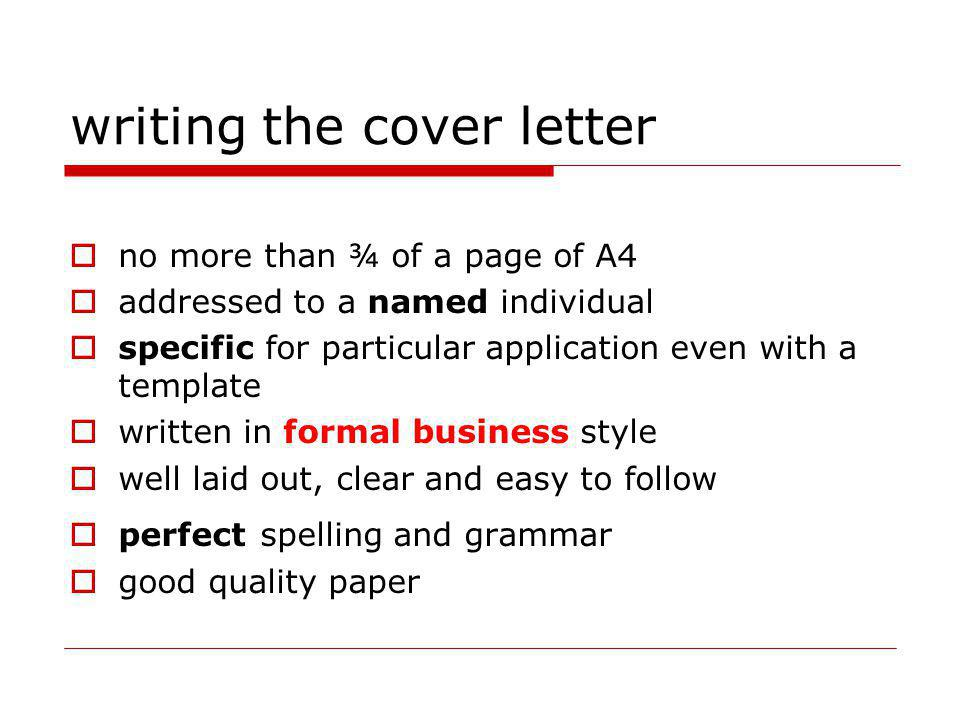 writing the cover letter no more than ¾ of a page of A4 addressed to a named individual specific for particular application even with a template written in formal business style well laid out, clear and easy to follow perfect spelling and grammar good quality paper