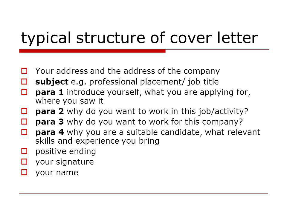 typical structure of cover letter Your address and the address of the company subject e.g. professional placement/ job title para 1 introduce yourself