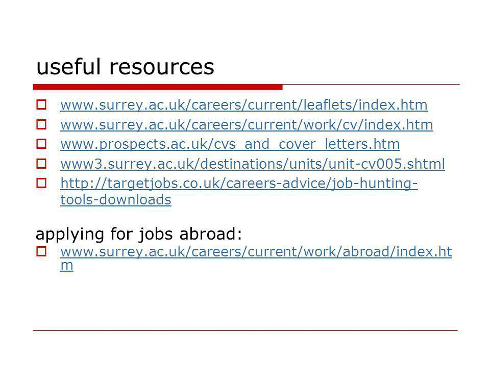 useful resources www.surrey.ac.uk/careers/current/leaflets/index.htm www.surrey.ac.uk/careers/current/work/cv/index.htm www.prospects.ac.uk/cvs_and_co