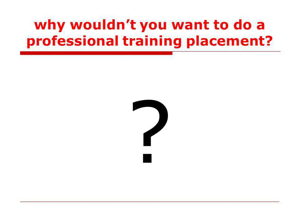 why wouldnt you want to do a professional training placement
