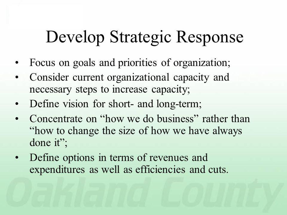 Develop Strategic Response Focus on goals and priorities of organization; Consider current organizational capacity and necessary steps to increase capacity; Define vision for short- and long-term; Concentrate on how we do business rather than how to change the size of how we have always done it; Define options in terms of revenues and expenditures as well as efficiencies and cuts.