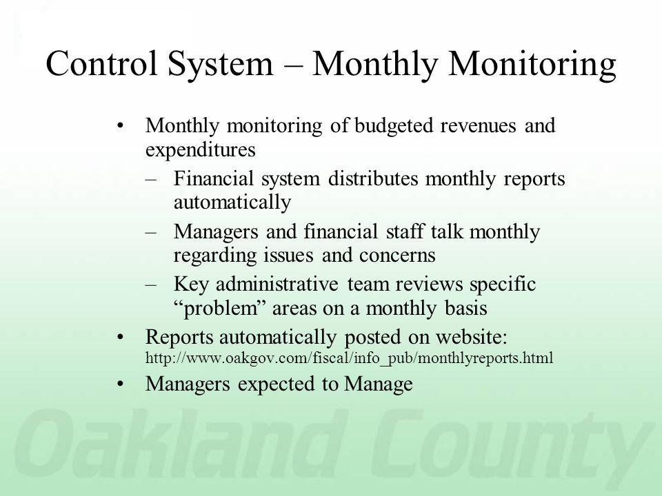 Control System – Monthly Monitoring Monthly monitoring of budgeted revenues and expenditures –Financial system distributes monthly reports automatically –Managers and financial staff talk monthly regarding issues and concerns –Key administrative team reviews specific problem areas on a monthly basis Reports automatically posted on website: http://www.oakgov.com/fiscal/info_pub/monthlyreports.html Managers expected to Manage