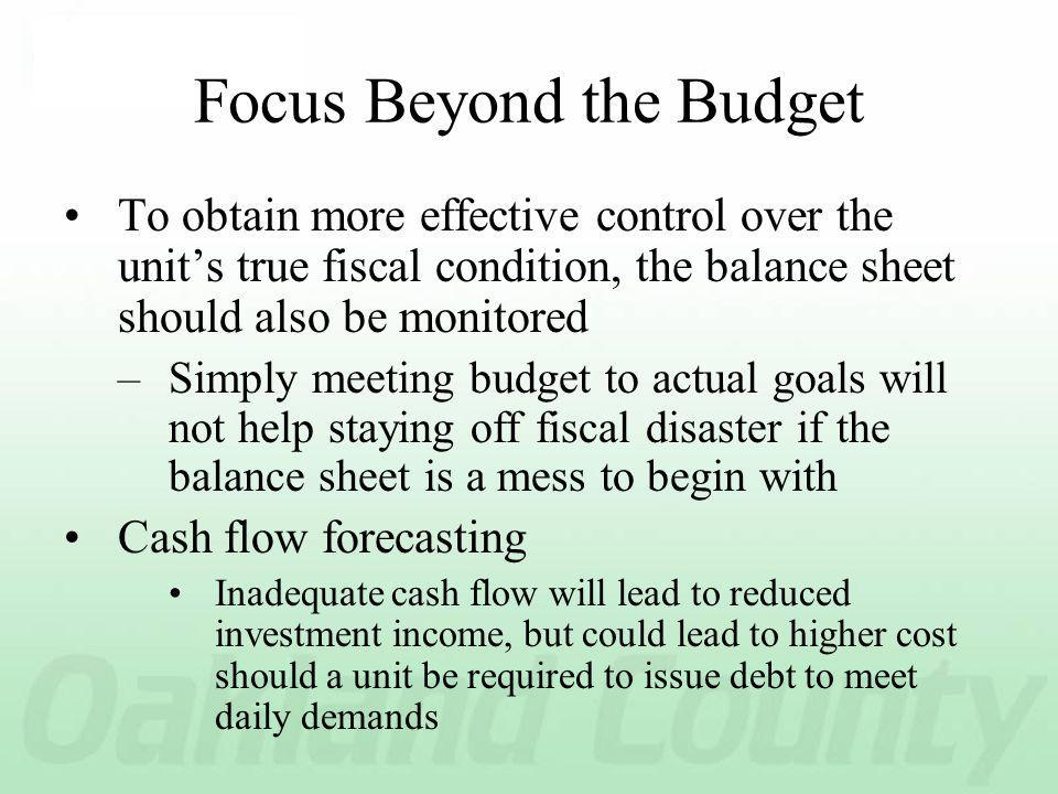 Focus Beyond the Budget To obtain more effective control over the units true fiscal condition, the balance sheet should also be monitored –Simply meeting budget to actual goals will not help staying off fiscal disaster if the balance sheet is a mess to begin with Cash flow forecasting Inadequate cash flow will lead to reduced investment income, but could lead to higher cost should a unit be required to issue debt to meet daily demands