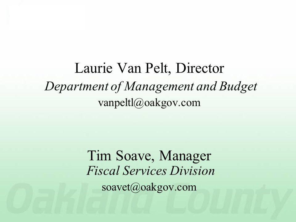 Laurie Van Pelt, Director Department of Management and Budget vanpeltl@oakgov.com Tim Soave, Manager Fiscal Services Division soavet@oakgov.com
