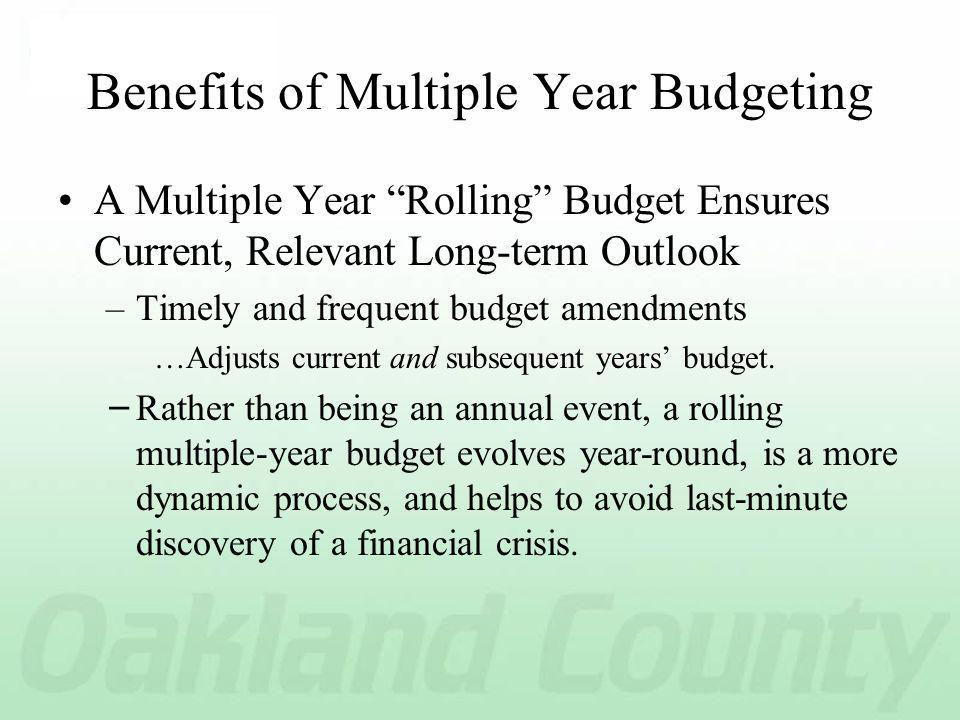 Benefits of Multiple Year Budgeting A Multiple Year Rolling Budget Ensures Current, Relevant Long-term Outlook –Timely and frequent budget amendments …Adjusts current and subsequent years budget.