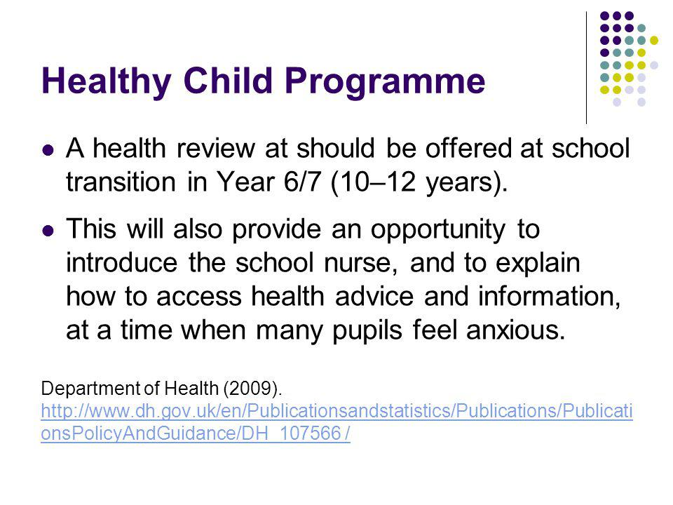 Healthy Child Programme A health review at should be offered at school transition in Year 6/7 (10–12 years).