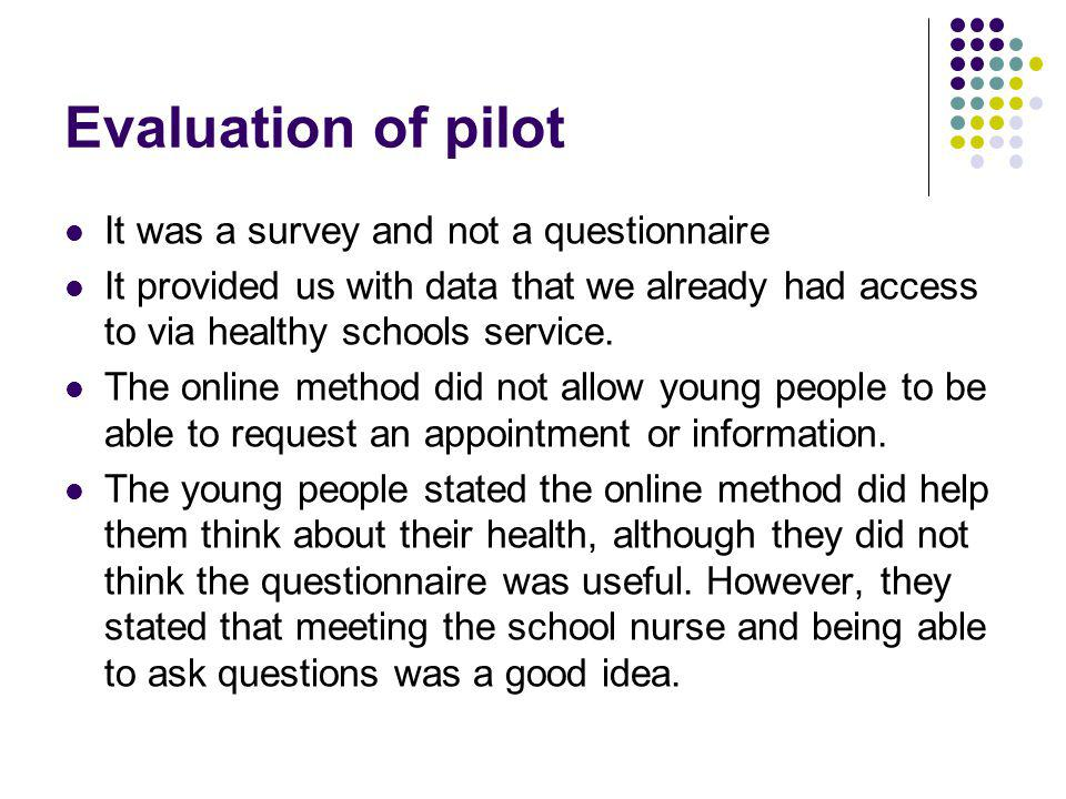 Evaluation of pilot It was a survey and not a questionnaire It provided us with data that we already had access to via healthy schools service.