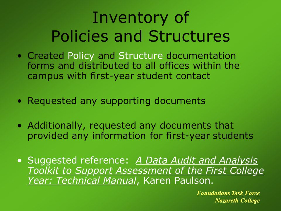 Inventory of Policies and Structures Created Policy and Structure documentation forms and distributed to all offices within the campus with first-year student contact Requested any supporting documents Additionally, requested any documents that provided any information for first-year students Suggested reference: A Data Audit and Analysis Toolkit to Support Assessment of the First College Year: Technical Manual, Karen Paulson.