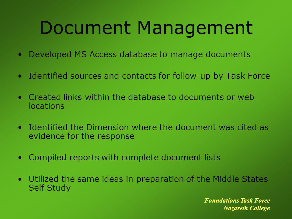 Document Management Developed MS Access database to manage documents Identified sources and contacts for follow-up by Task Force Created links within the database to documents or web locations Identified the Dimension where the document was cited as evidence for the response Compiled reports with complete document lists Utilized the same ideas in preparation of the Middle States Self Study Foundations Task Force Nazareth College