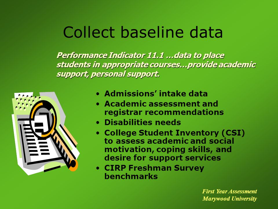 Collect baseline data Admissions intake data Academic assessment and registrar recommendations Disabilities needs College Student Inventory (CSI) to assess academic and social motivation, coping skills, and desire for support services CIRP Freshman Survey benchmarks Performance Indicator 11.1 …data to place students in appropriate courses…provide academic support, personal support.