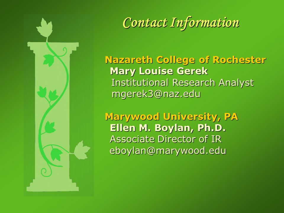 Contact Information Nazareth College of Rochester Mary Louise Gerek Institutional Research Analyst Institutional Research Analyst mgerek3@naz.edu mgerek3@naz.edu Marywood University, PA Ellen M.