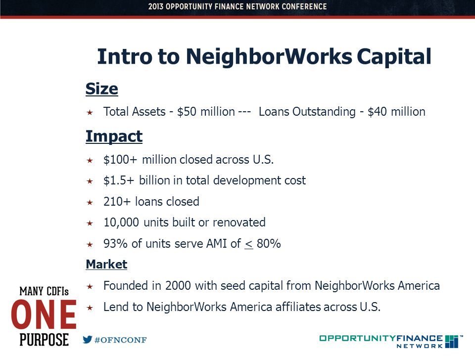 Intro to NeighborWorks Capital Size Total Assets - $50 million --- Loans Outstanding - $40 million Impact $100+ million closed across U.S. $1.5+ billi