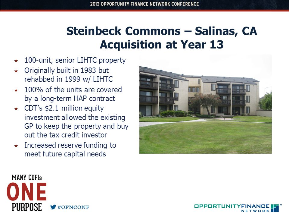 Steinbeck Commons – Salinas, CA Acquisition at Year 13 100-unit, senior LIHTC property Originally built in 1983 but rehabbed in 1999 w/ LIHTC 100% of the units are covered by a long-term HAP contract CDTs $2.1 million equity investment allowed the existing GP to keep the property and buy out the tax credit investor Increased reserve funding to meet future capital needs