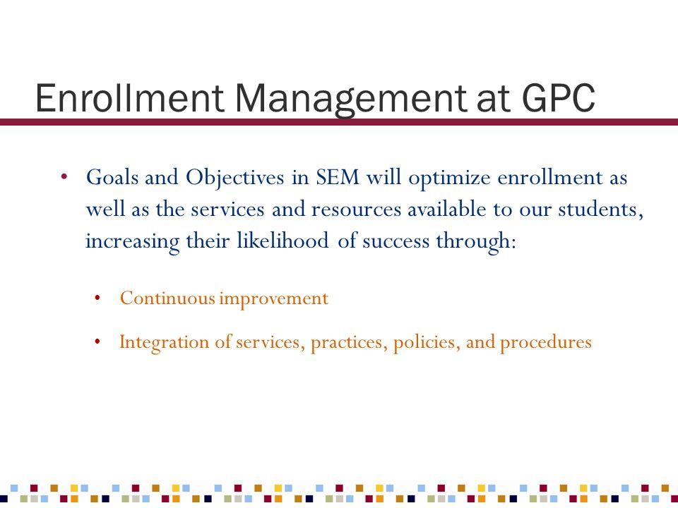 Goals and Objectives in SEM will optimize enrollment as well as the services and resources available to our students, increasing their likelihood of s
