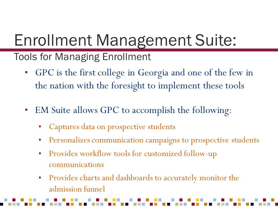 GPC is the first college in Georgia and one of the few in the nation with the foresight to implement these tools EM Suite allows GPC to accomplish the